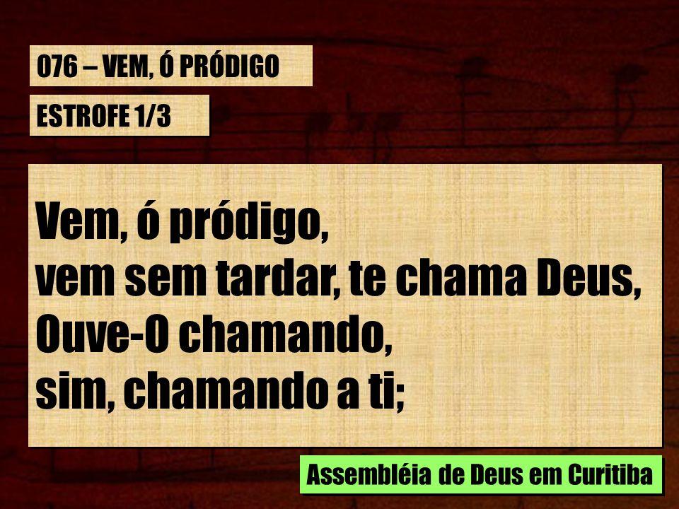 ESTROFE 1/3 Vem, ó pródigo, vem sem tardar, te chama Deus, Ouve-O chamando, sim, chamando a ti; Vem, ó pródigo, vem sem tardar, te chama Deus, Ouve-O