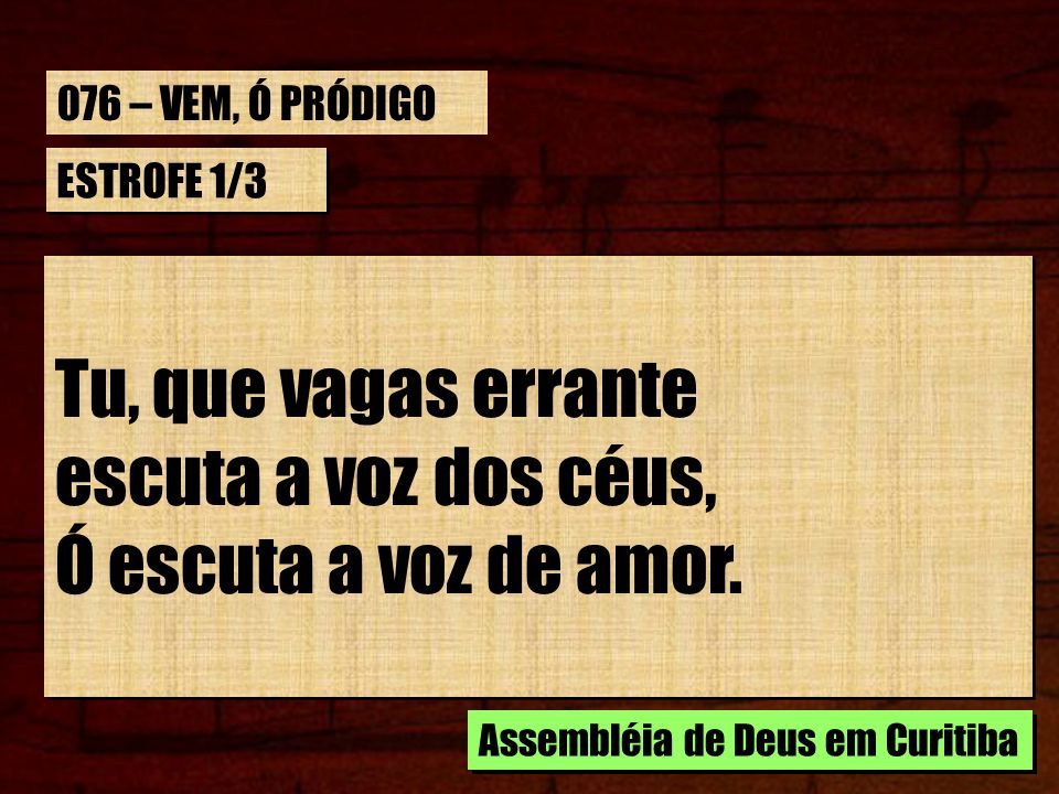 CORO Deus espera por ti, perdido, pródigo, vem; Deus espera por ti, perdido, pródigo, vem Deus espera por ti, perdido, pródigo, vem; Deus espera por ti, perdido, pródigo, vem Assembléia de Deus em Curitiba 076 – VEM, Ó PRÓDIGO