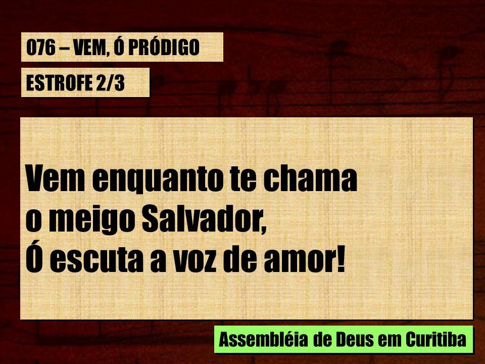 ESTROFE 2/3 Vem enquanto te chama o meigo Salvador, Ó escuta a voz de amor! Vem enquanto te chama o meigo Salvador, Ó escuta a voz de amor! Assembléia
