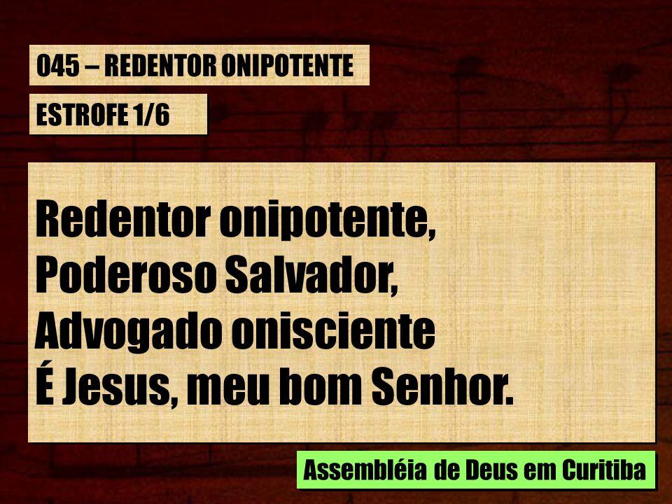 ESTROFE 1/6 Redentor onipotente, Poderoso Salvador, Advogado onisciente É Jesus, meu bom Senhor. Redentor onipotente, Poderoso Salvador, Advogado onis