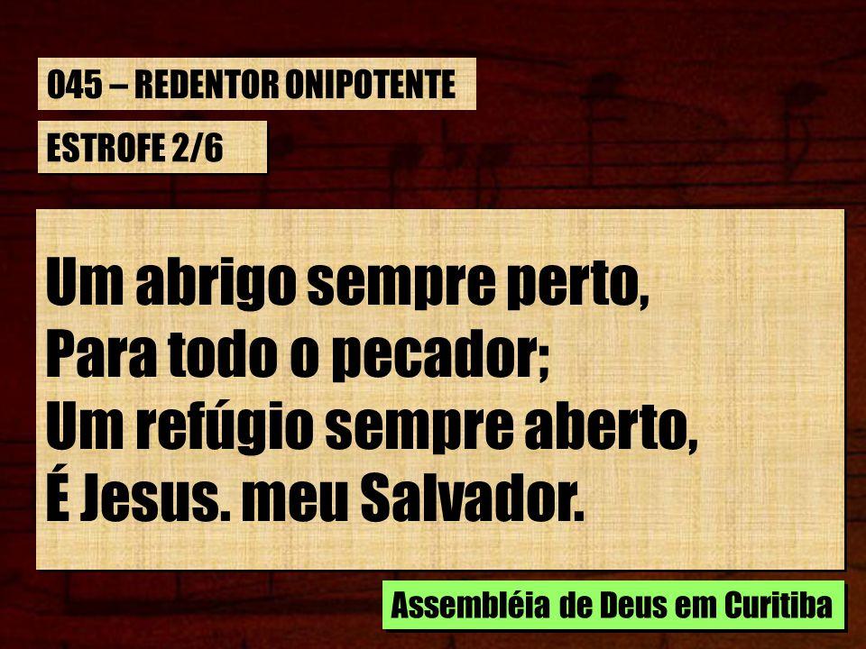 ESTROFE 2/6 Um abrigo sempre perto, Para todo o pecador; Um refúgio sempre aberto, É Jesus. meu Salvador. Um abrigo sempre perto, Para todo o pecador;