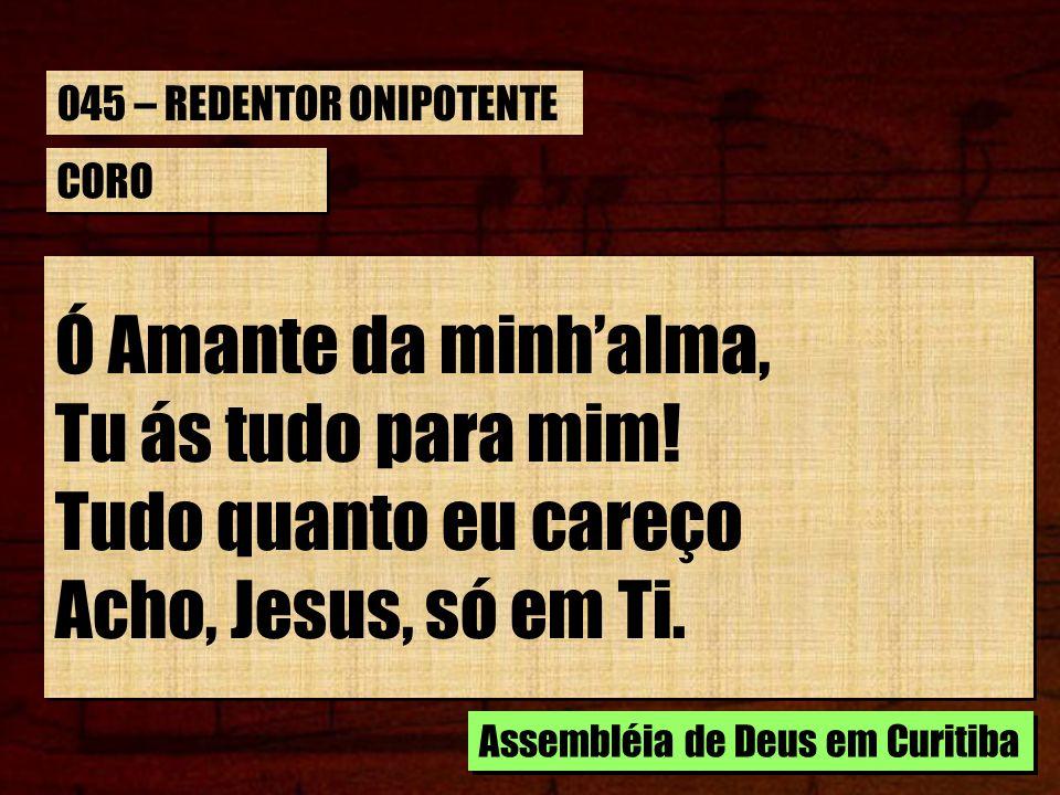 CORO Ó Amante da minhalma, Tu ás tudo para mim! Tudo quanto eu careço Acho, Jesus, só em Ti. Ó Amante da minhalma, Tu ás tudo para mim! Tudo quanto eu