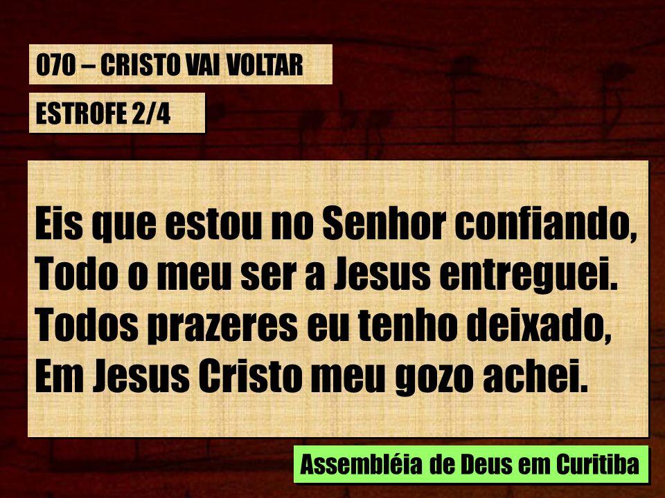 ESTROFE 2/4 Eis que estou no Senhor confiando, Todo o meu ser a Jesus entreguei. Todos prazeres eu tenho deixado, Em Jesus Cristo meu gozo achei. Eis