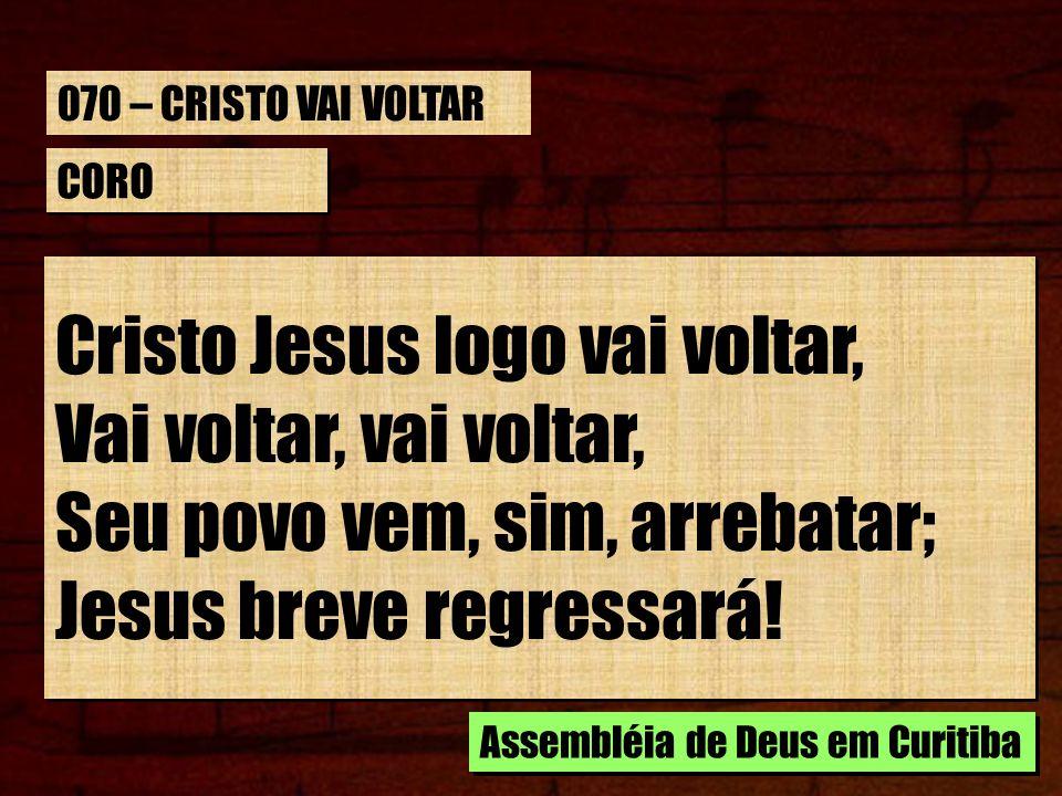 CORO Cristo Jesus logo vai voltar, Vai voltar, vai voltar, Seu povo vem, sim, arrebatar; Jesus breve regressará! Cristo Jesus logo vai voltar, Vai vol