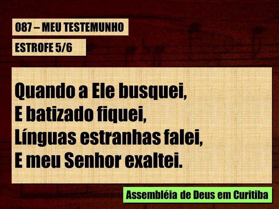 ESTROFE 5/6 Quando a Ele busquei, E batizado fiquei, Línguas estranhas falei, E meu Senhor exaltei. Quando a Ele busquei, E batizado fiquei, Línguas e