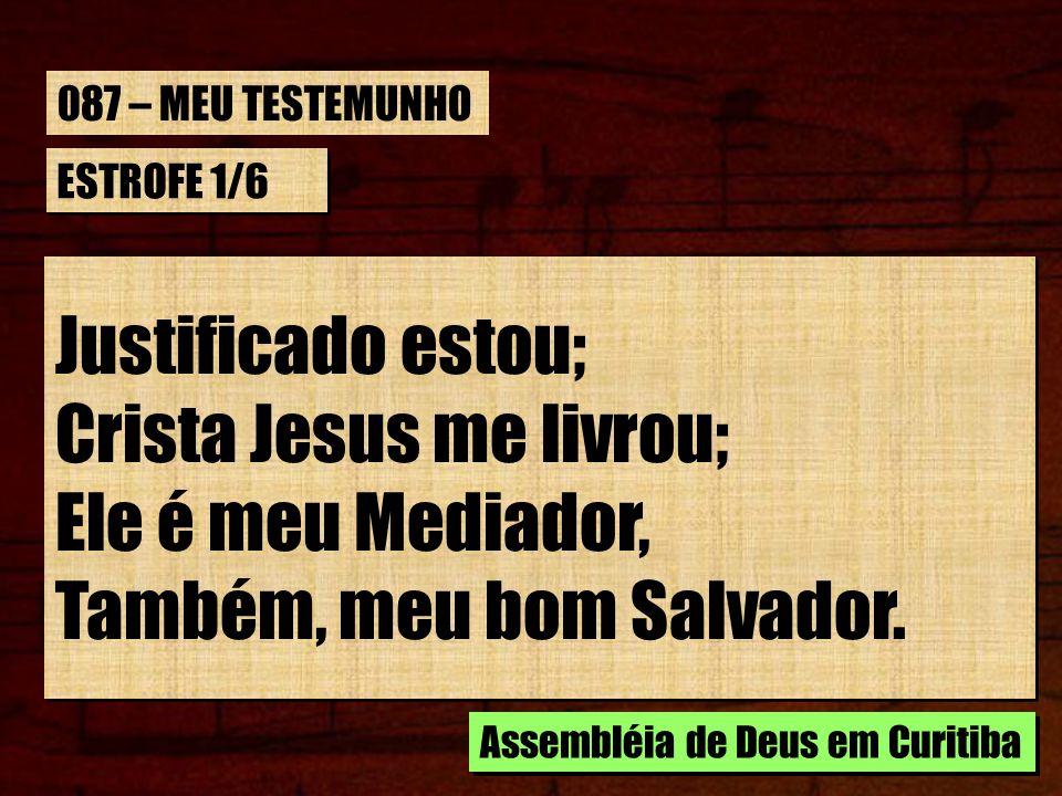 ESTROFE 1/6 Justificado estou; Crista Jesus me livrou; Ele é meu Mediador, Também, meu bom Salvador. Justificado estou; Crista Jesus me livrou; Ele é