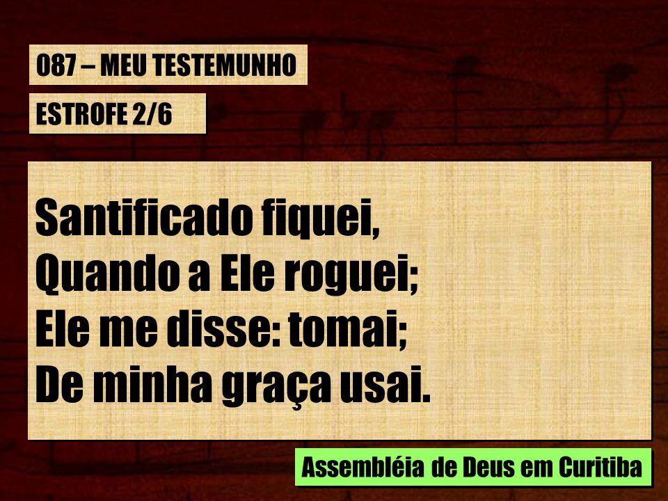 ESTROFE 2/6 Santificado fiquei, Quando a Ele roguei; Ele me disse: tomai; De minha graça usai. Santificado fiquei, Quando a Ele roguei; Ele me disse: