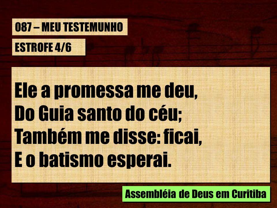 ESTROFE 4/6 Ele a promessa me deu, Do Guia santo do céu; Também me disse: ficai, E o batismo esperai. Ele a promessa me deu, Do Guia santo do céu; Tam