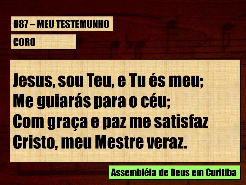 CORO Jesus, sou Teu, e Tu és meu; Me guiarás para o céu; Com graça e paz me satisfaz Cristo, meu Mestre veraz. Jesus, sou Teu, e Tu és meu; Me guiarás
