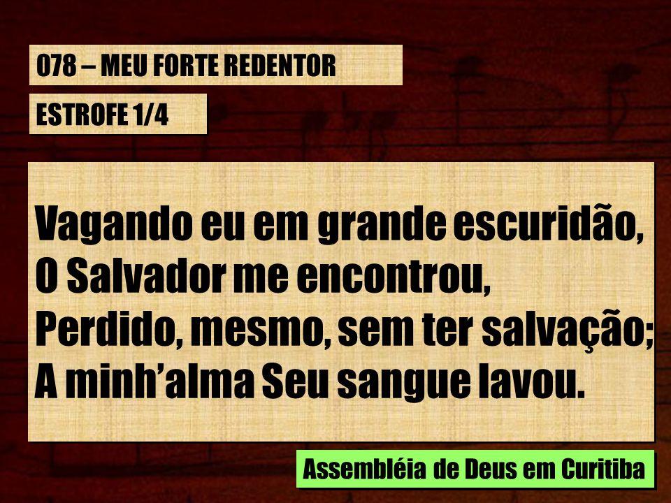 ESTROFE 1/4 Vagando eu em grande escuridão, O Salvador me encontrou, Perdido, mesmo, sem ter salvação; A minhalma Seu sangue lavou. Vagando eu em gran