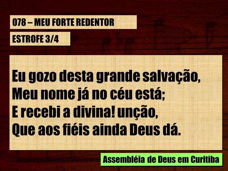 ESTROFE 3/4 Eu gozo desta grande salvação, Meu nome já no céu está; E recebi a divina! unção, Que aos fiéis ainda Deus dá. Eu gozo desta grande salvaç