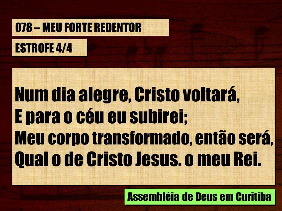 ESTROFE 4/4 Num dia alegre, Cristo voltará, E para o céu eu subirei; Meu corpo transformado, então será, Qual o de Cristo Jesus. o meu Rei. Num dia al