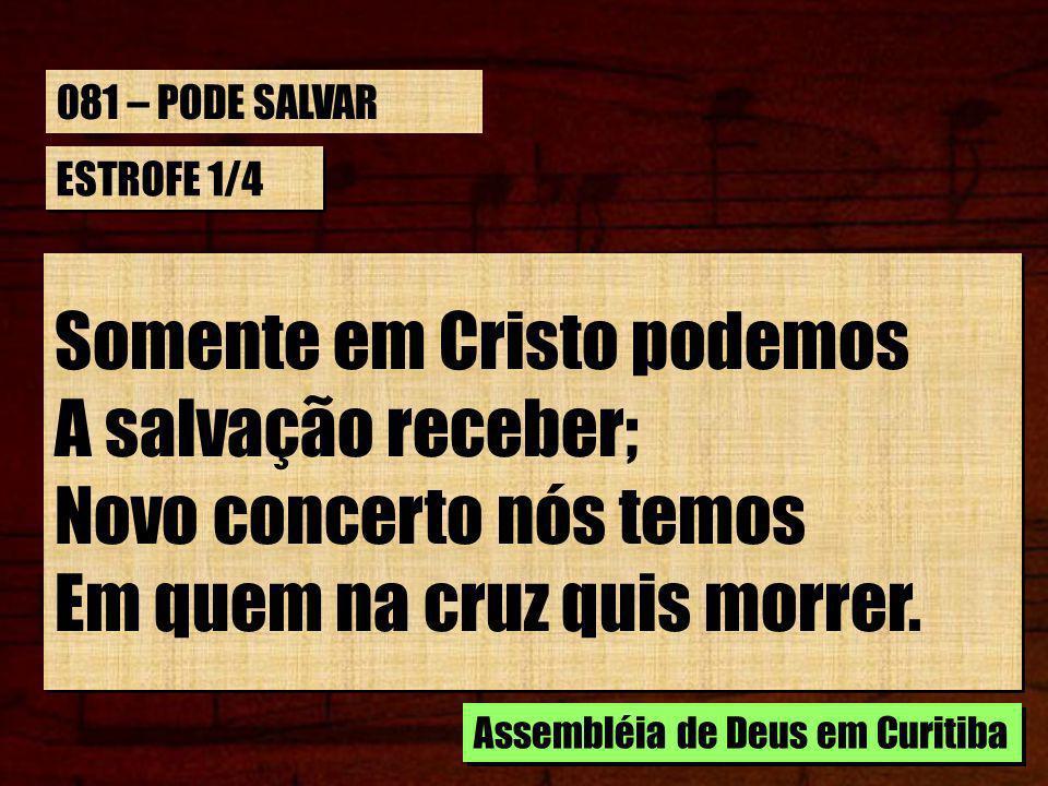 ESTROFE 1/4 Somente em Cristo podemos A salvação receber; Novo concerto nós temos Em quem na cruz quis morrer.