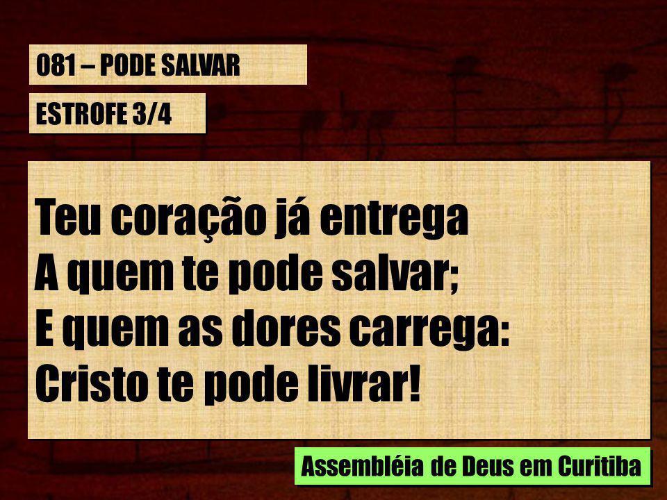 ESTROFE 3/4 Teu coração já entrega A quem te pode salvar; E quem as dores carrega: Cristo te pode livrar.