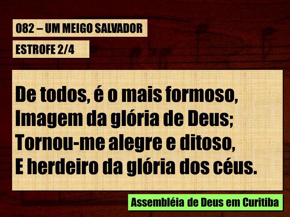 ESTROFE 2/4 De todos, é o mais formoso, Imagem da glória de Deus; Tornou-me alegre e ditoso, E herdeiro da glória dos céus.