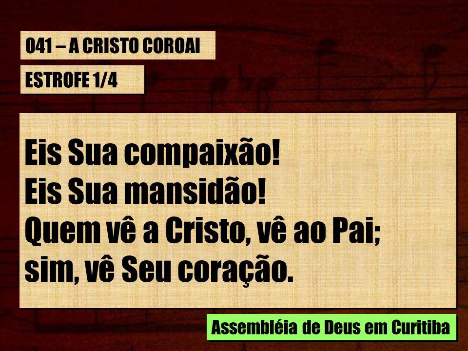 ESTROFE 1/4 Eis Sua compaixão! Eis Sua mansidão! Quem vê a Cristo, vê ao Pai; sim, vê Seu coração. Eis Sua compaixão! Eis Sua mansidão! Quem vê a Cris
