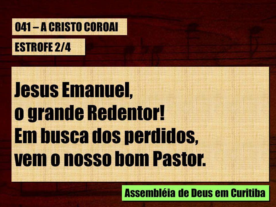 ESTROFE 2/4 Jesus Emanuel, o grande Redentor! Em busca dos perdidos, vem o nosso bom Pastor. Jesus Emanuel, o grande Redentor! Em busca dos perdidos,