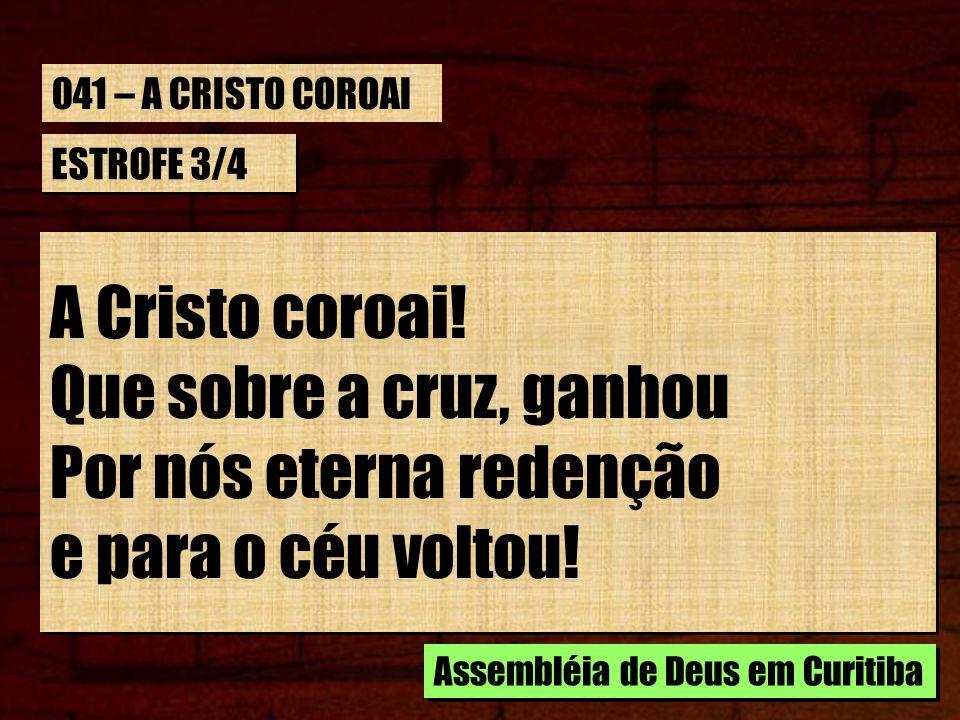 ESTROFE 3/4 A Cristo coroai! Que sobre a cruz, ganhou Por nós eterna redenção e para o céu voltou! A Cristo coroai! Que sobre a cruz, ganhou Por nós e