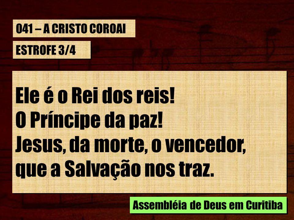 ESTROFE 3/4 Ele é o Rei dos reis! O Príncipe da paz! Jesus, da morte, o vencedor, que a Salvação nos traz. Ele é o Rei dos reis! O Príncipe da paz! Je