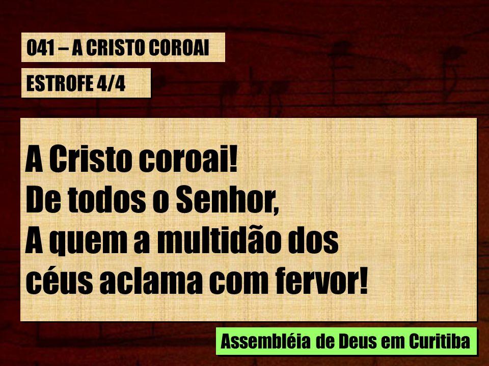 ESTROFE 4/4 A Cristo coroai! De todos o Senhor, A quem a multidão dos céus aclama com fervor! A Cristo coroai! De todos o Senhor, A quem a multidão do
