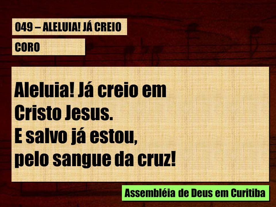 CORO Aleluia! Já creio em Cristo Jesus. E salvo já estou, pelo sangue da cruz! Aleluia! Já creio em Cristo Jesus. E salvo já estou, pelo sangue da cru