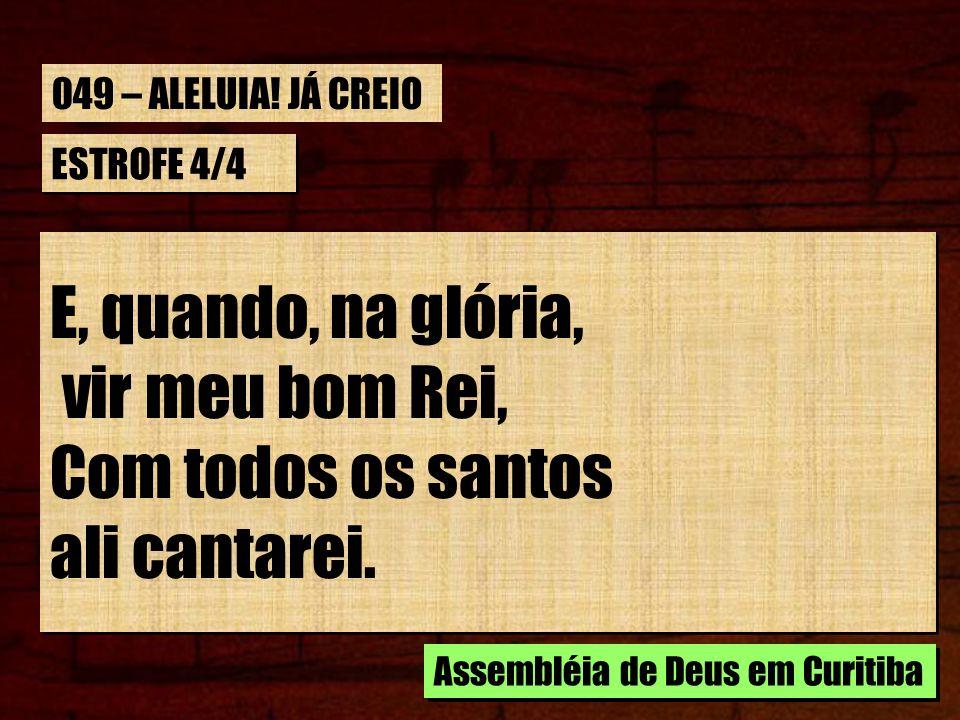 ESTROFE 4/4 E, quando, na glória, vir meu bom Rei, Com todos os santos ali cantarei. E, quando, na glória, vir meu bom Rei, Com todos os santos ali ca