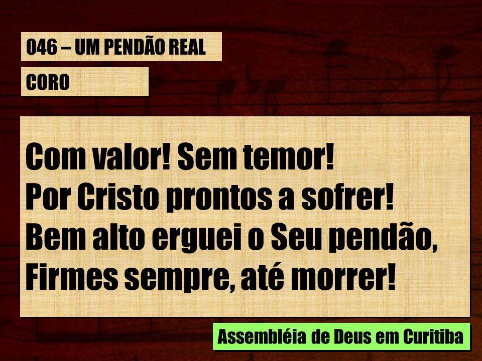 CORO Com valor! Sem temor! Por Cristo prontos a sofrer! Bem alto erguei o Seu pendão, Firmes sempre, até morrer! Assembléia de Deus em Curitiba 046 –