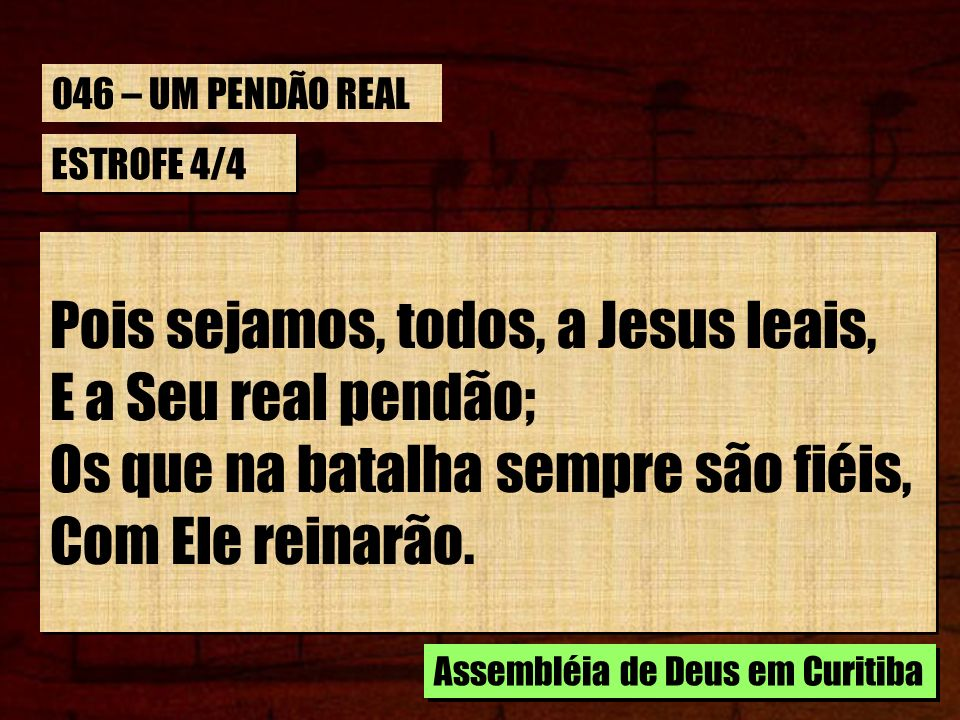 ESTROFE 4/4 Pois sejamos, todos, a Jesus leais, E a Seu real pendão; Os que na batalha sempre são fiéis, Com Ele reinarão. Assembléia de Deus em Curit