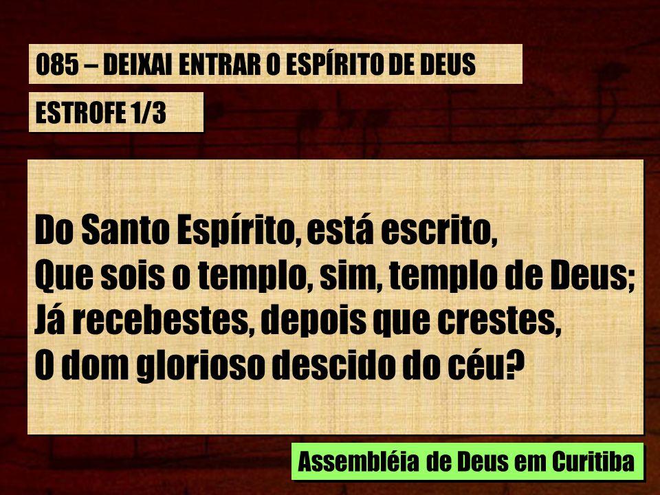 ESTROFE 1/3 Do Santo Espírito, está escrito, Que sois o templo, sim, templo de Deus; Já recebestes, depois que crestes, O dom glorioso descido do céu.