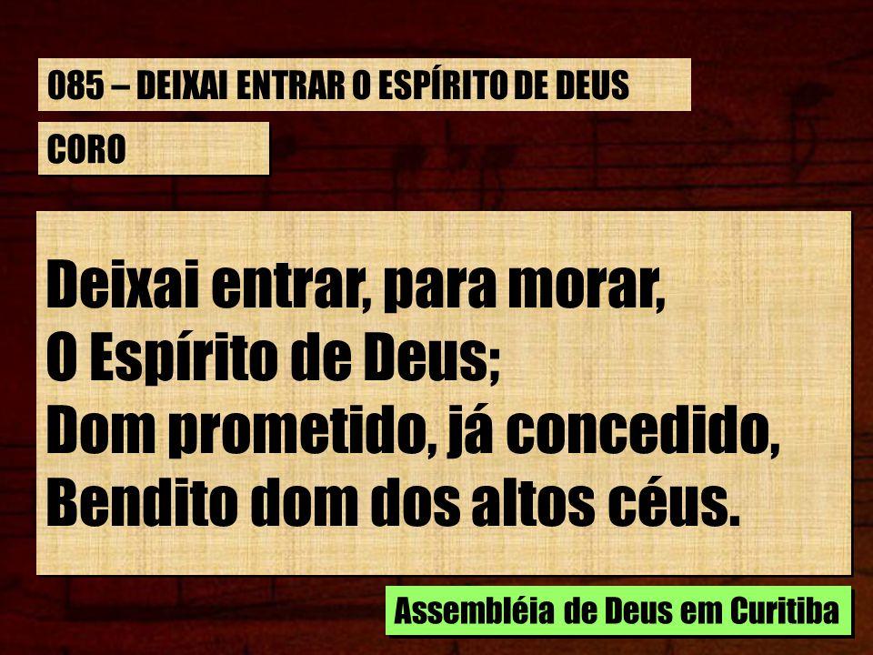CORO Deixai entrar, para morar, O Espírito de Deus; Dom prometido, já concedido, Bendito dom dos altos céus.
