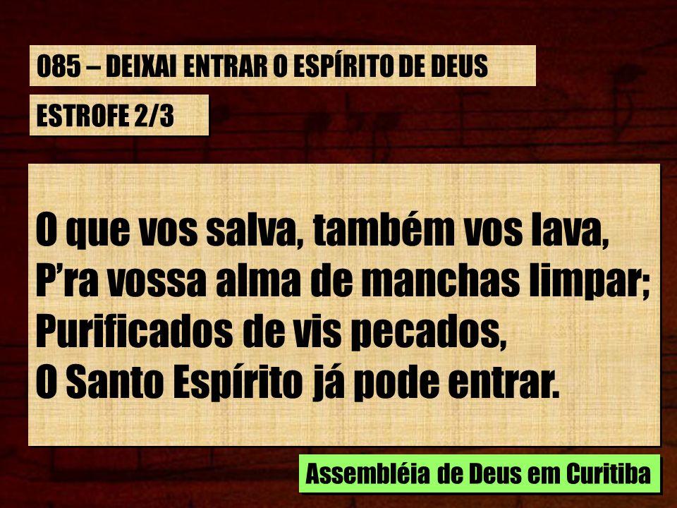 ESTROFE 2/3 O que vos salva, também vos lava, Pra vossa alma de manchas limpar; Purificados de vis pecados, O Santo Espírito já pode entrar.