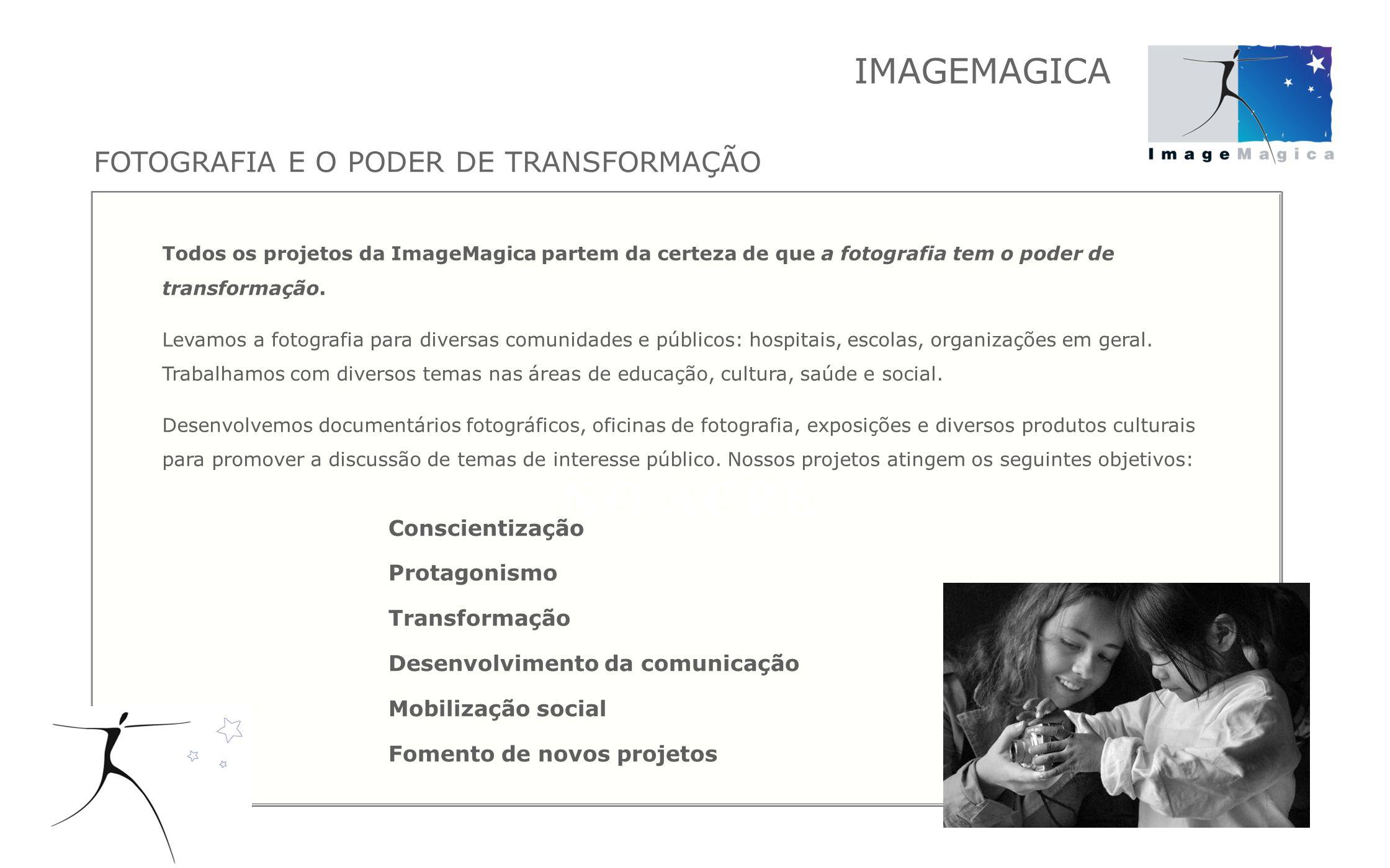 Todos os projetos da ImageMagica partem da certeza de que a fotografia tem o poder de transformação. Levamos a fotografia para diversas comunidades e
