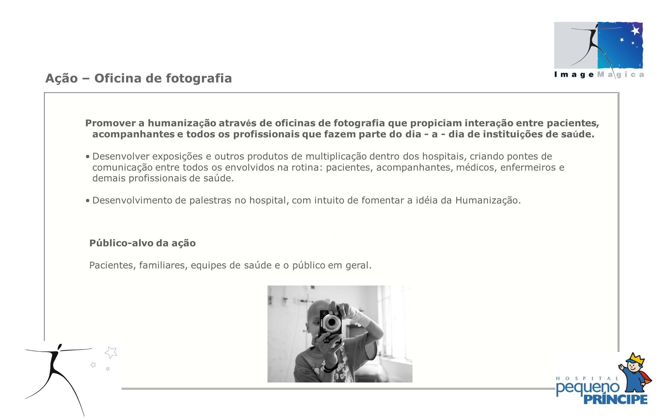 Ação – Oficina de fotografia Promover a humaniza ç ão atrav é s de oficinas de fotografia que propiciam intera ç ão entre pacientes, acompanhantes e t