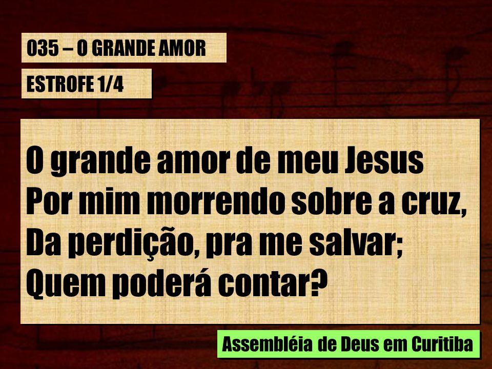 ESTROFE 1/4 O grande amor de meu Jesus Por mim morrendo sobre a cruz, Da perdição, pra me salvar; Quem poderá contar? O grande amor de meu Jesus Por m