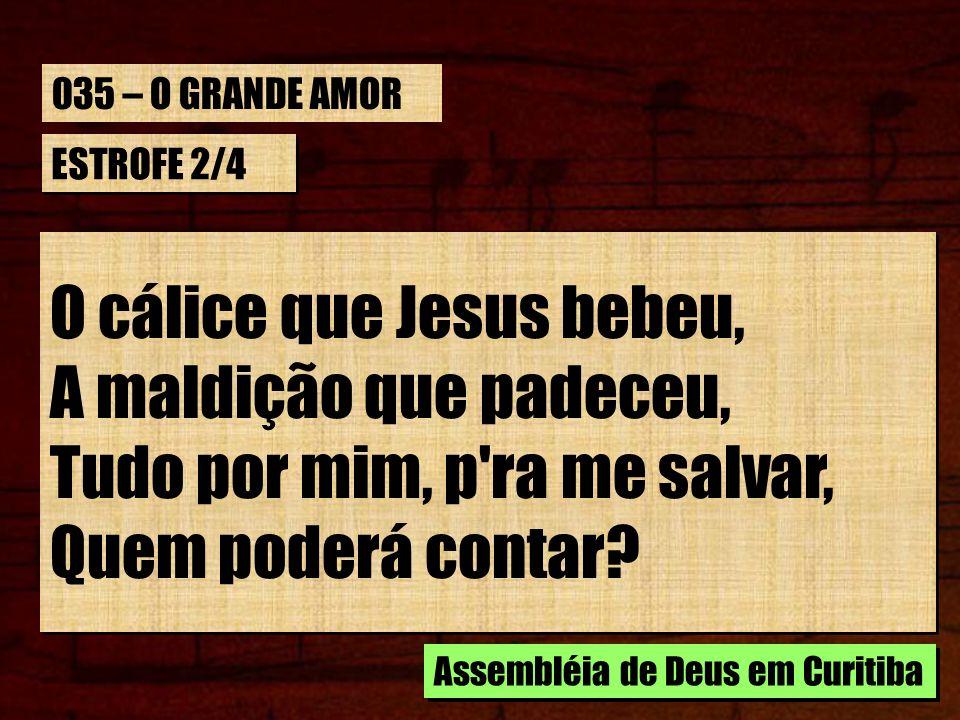 ESTROFE 2/4 O cálice que Jesus bebeu, A maldição que padeceu, Tudo por mim, p'ra me salvar, Quem poderá contar? O cálice que Jesus bebeu, A maldição q