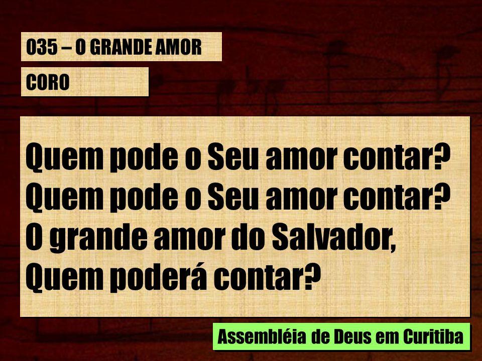 CORO Quem pode o Seu amor contar? O grande amor do Salvador, Quem poderá contar? Quem pode o Seu amor contar? O grande amor do Salvador, Quem poderá c