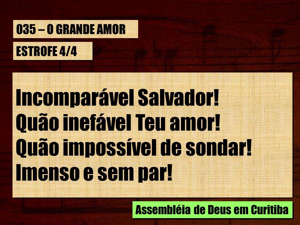 ESTROFE 4/4 Incomparável Salvador! Quão inefável Teu amor! Quão impossível de sondar! Imenso e sem par! Incomparável Salvador! Quão inefável Teu amor!