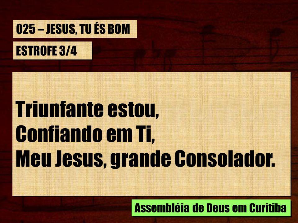 ESTROFE 3/4 Triunfante estou, Confiando em Ti, Meu Jesus, grande Consolador. Triunfante estou, Confiando em Ti, Meu Jesus, grande Consolador. Assemblé