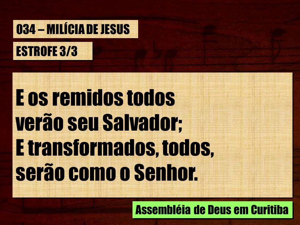 ESTROFE 3/3 E os remidos todos verão seu Salvador; E transformados, todos, serão como o Senhor. E os remidos todos verão seu Salvador; E transformados