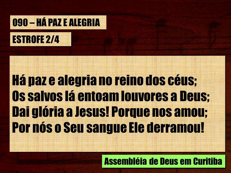 ESTROFE 2/4 Há paz e alegria no reino dos céus; Os salvos lá entoam louvores a Deus; Dai glória a Jesus! Porque nos amou; Por nós o Seu sangue Ele der