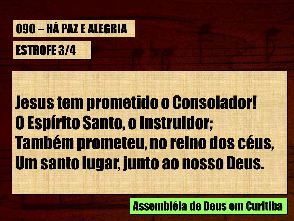 ESTROFE 3/4 Jesus tem prometido o Consolador! O Espírito Santo, o Instruidor; Também prometeu, no reino dos céus, Um santo lugar, junto ao nosso Deus.
