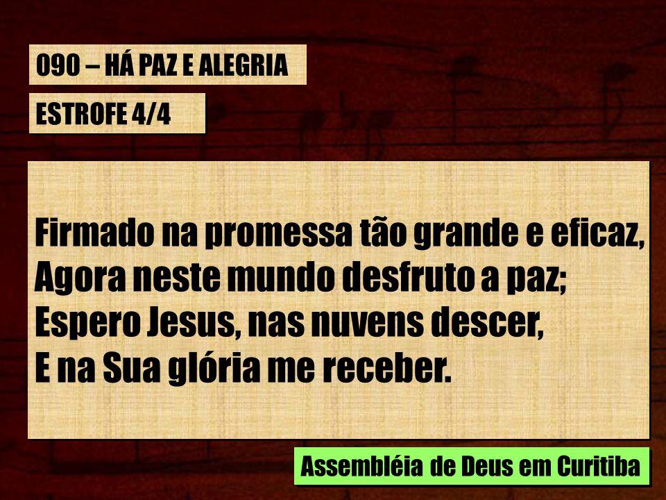 ESTROFE 4/4 Firmado na promessa tão grande e eficaz, Agora neste mundo desfruto a paz; Espero Jesus, nas nuvens descer, E na Sua glória me receber. Fi