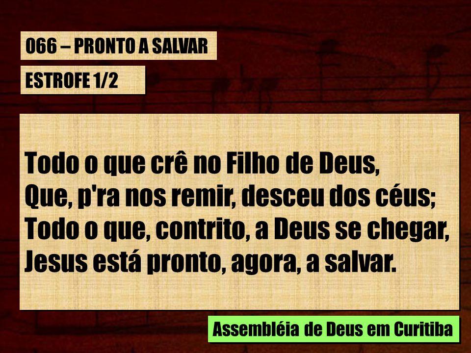 ESTROFE 1/2 Todo o que crê no Filho de Deus, Que, p'ra nos remir, desceu dos céus; Todo o que, contrito, a Deus se chegar, Jesus está pronto, agora, a