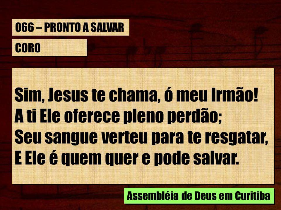 CORO Sim, Jesus te chama, ó meu Irmão! A ti Ele oferece pleno perdão; Seu sangue verteu para te resgatar, E Ele é quem quer e pode salvar. Sim, Jesus