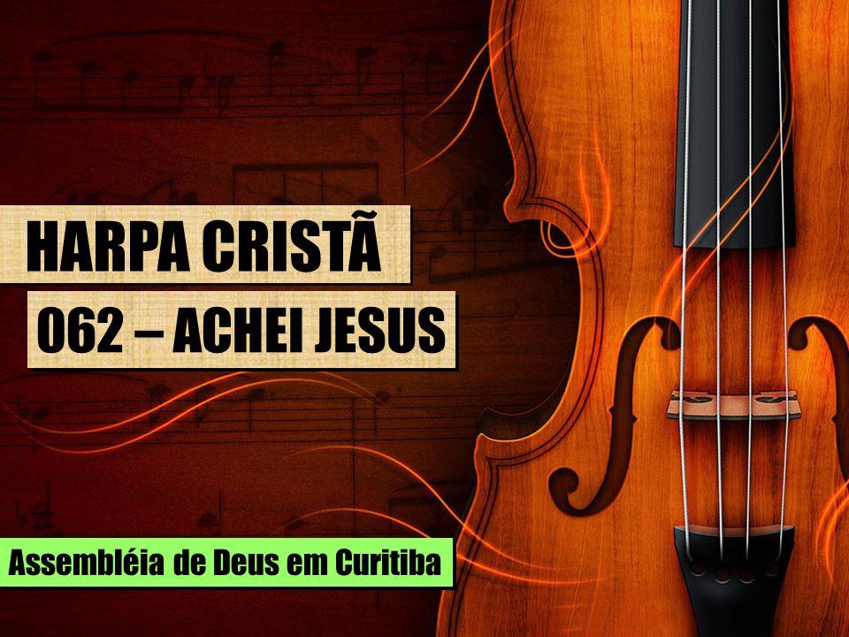 HARPA CRISTÃ 062 – ACHEI JESUS Assembléia de Deus em Curitiba