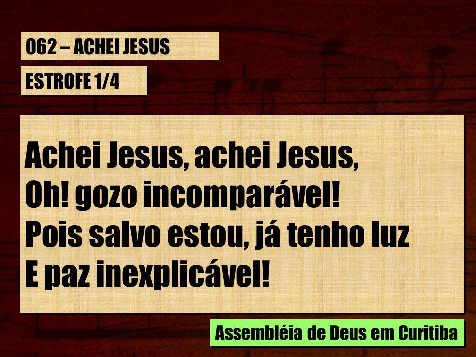 ESTROFE 1/4 Achei Jesus, achei Jesus, Oh! gozo incomparável! Pois salvo estou, já tenho luz E paz inexplicável! Achei Jesus, achei Jesus, Oh! gozo inc