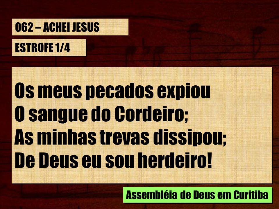 ESTROFE 1/4 Os meus pecados expiou O sangue do Cordeiro; As minhas trevas dissipou; De Deus eu sou herdeiro! Os meus pecados expiou O sangue do Cordei