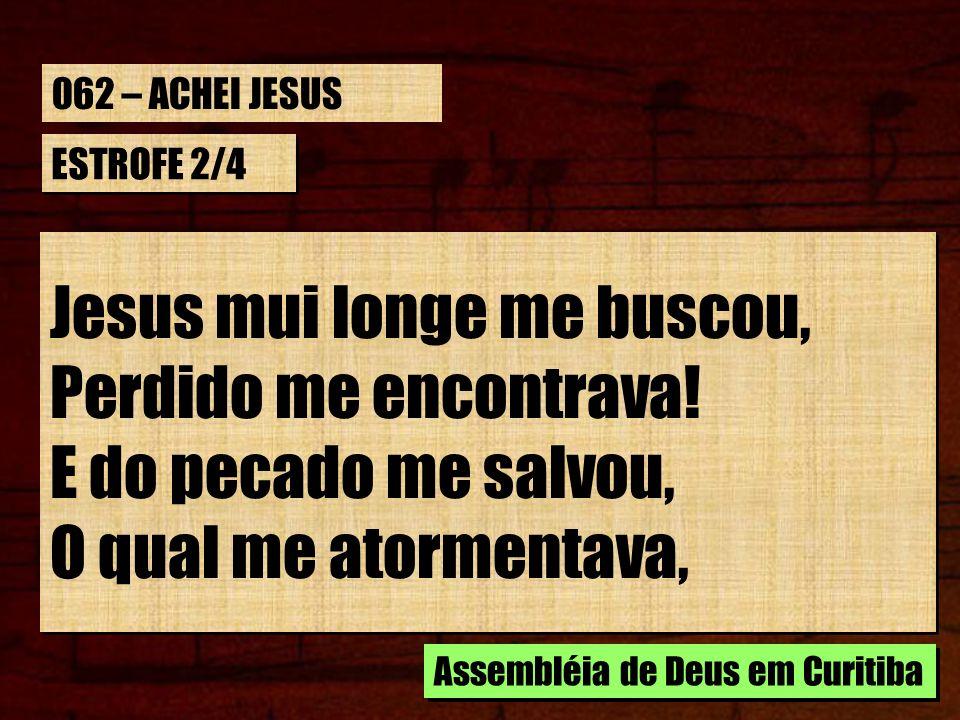 ESTROFE 2/4 Jesus mui longe me buscou, Perdido me encontrava! E do pecado me salvou, O qual me atormentava, Jesus mui longe me buscou, Perdido me enco