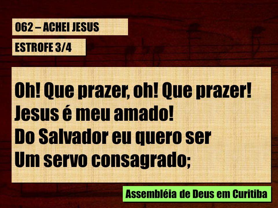 ESTROFE 3/4 Oh! Que prazer, oh! Que prazer! Jesus é meu amado! Do Salvador eu quero ser Um servo consagrado; Oh! Que prazer, oh! Que prazer! Jesus é m