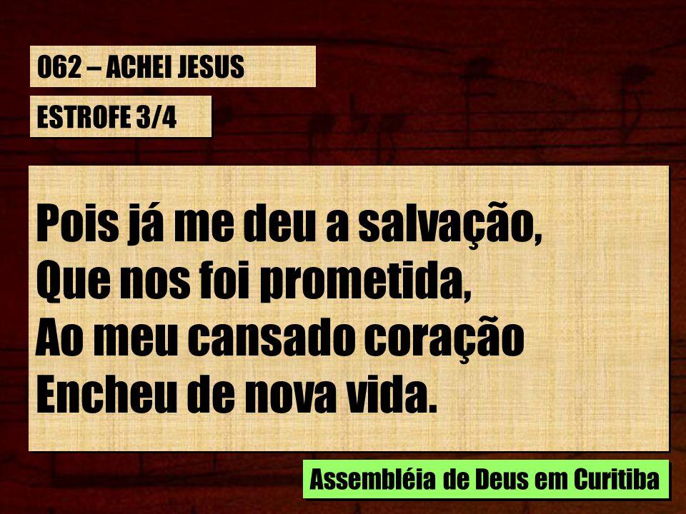 ESTROFE 4/4 Desejo a meu Jesus louvar, Em doce harmonia; Em Crista, tudo fui achar, Pois tudo carecia; Desejo a meu Jesus louvar, Em doce harmonia; Em Crista, tudo fui achar, Pois tudo carecia; Assembléia de Deus em Curitiba 062 – ACHEI JESUS